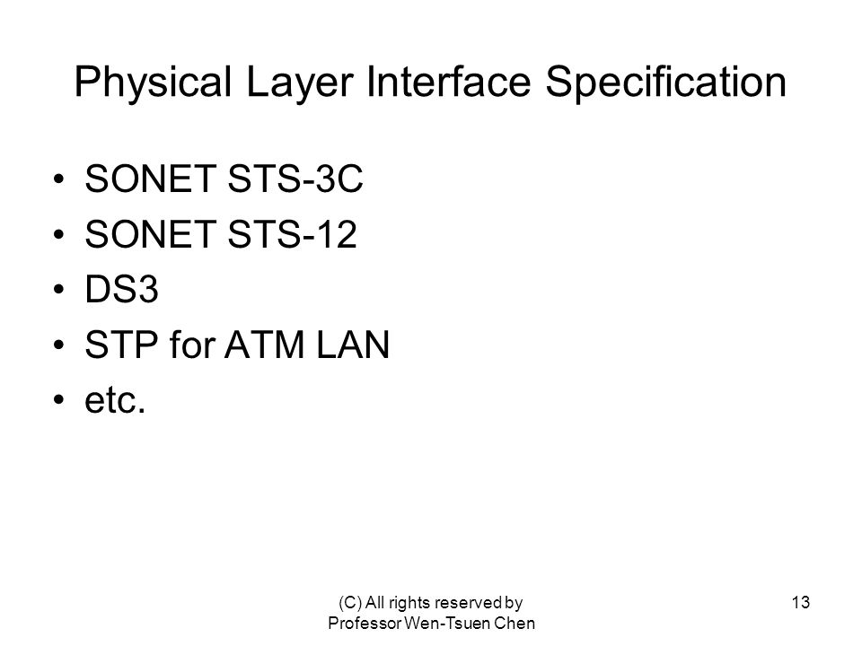 (C) All rights reserved by Professor Wen-Tsuen Chen 13 Physical Layer Interface Specification SONET STS-3C SONET STS-12 DS3 STP for ATM LAN etc.