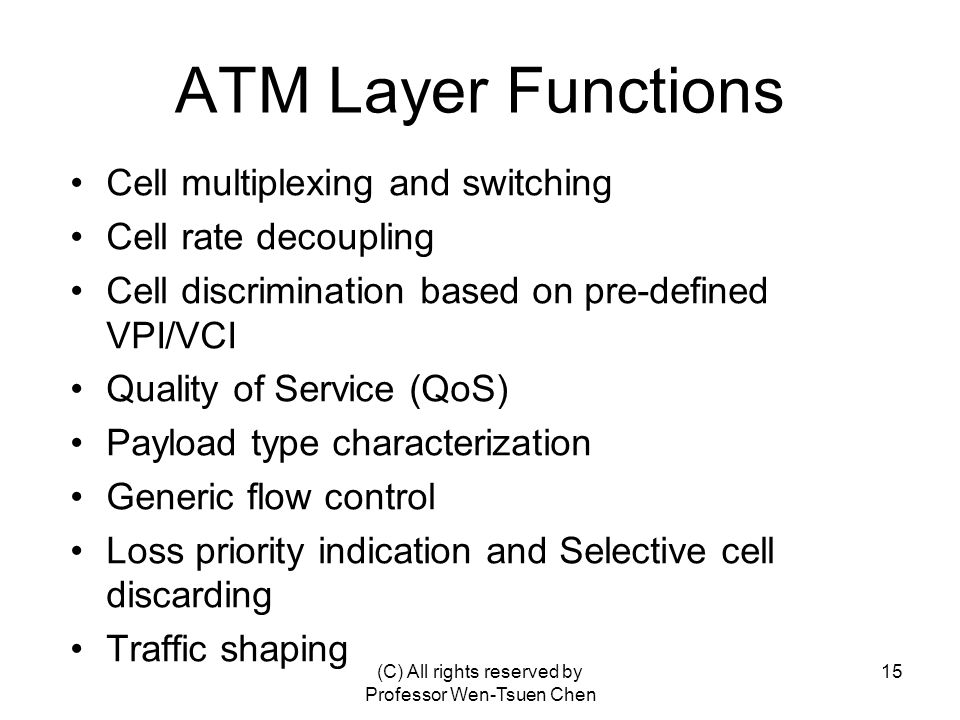 (C) All rights reserved by Professor Wen-Tsuen Chen 15 ATM Layer Functions Cell multiplexing and switching Cell rate decoupling Cell discrimination based on pre-defined VPI/VCI Quality of Service (QoS) Payload type characterization Generic flow control Loss priority indication and Selective cell discarding Traffic shaping