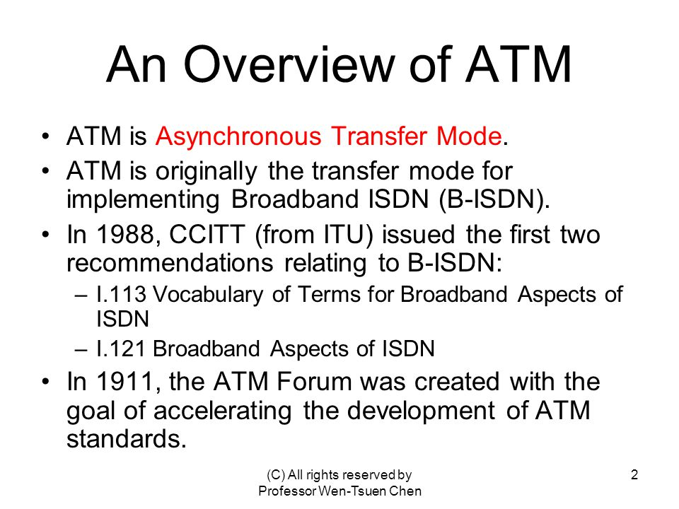 (C) All rights reserved by Professor Wen-Tsuen Chen 2 An Overview of ATM ATM is Asynchronous Transfer Mode.