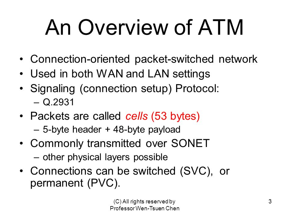 (C) All rights reserved by Professor Wen-Tsuen Chen 3 An Overview of ATM Connection-oriented packet-switched network Used in both WAN and LAN settings Signaling (connection setup) Protocol: –Q.2931 Packets are called cells (53 bytes) –5-byte header + 48-byte payload Commonly transmitted over SONET –other physical layers possible Connections can be switched (SVC), or permanent (PVC).