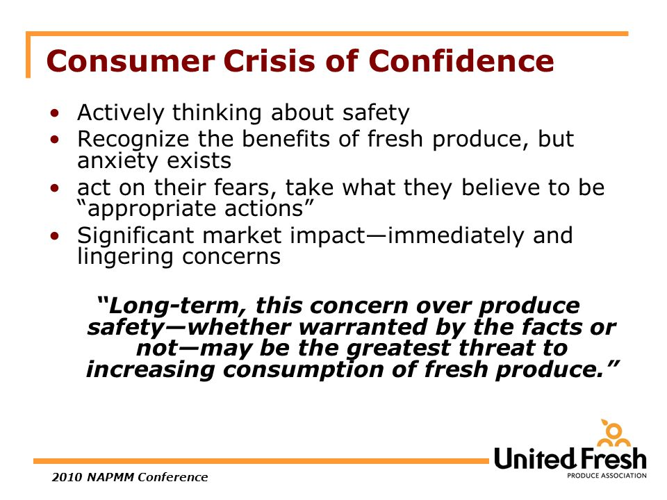 2010 NAPMM Conference Consumer Crisis of Confidence Actively thinking about safety Recognize the benefits of fresh produce, but anxiety exists act on their fears, take what they believe to be appropriate actions Significant market impact—immediately and lingering concerns Long-term, this concern over produce safety—whether warranted by the facts or not—may be the greatest threat to increasing consumption of fresh produce.