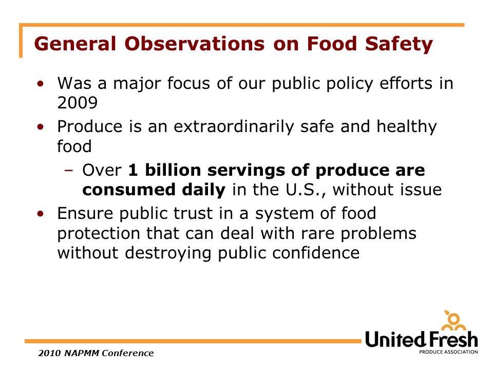 2010 NAPMM Conference Was a major focus of our public policy efforts in 2009 Produce is an extraordinarily safe and healthy food –Over 1 billion servings of produce are consumed daily in the U.S., without issue Ensure public trust in a system of food protection that can deal with rare problems without destroying public confidence General Observations on Food Safety