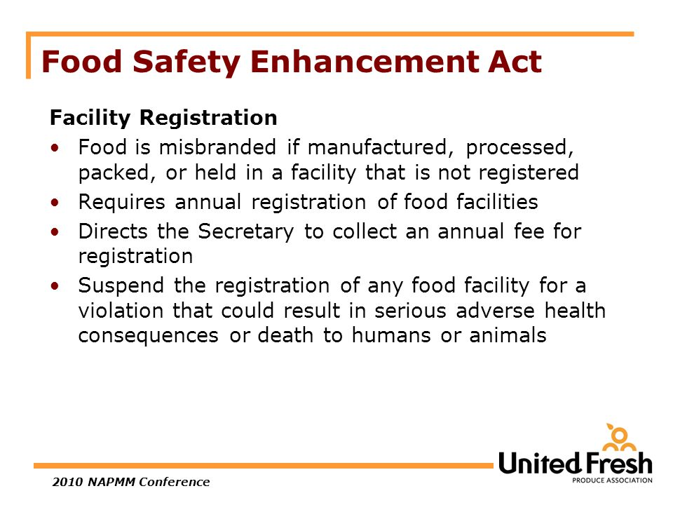 2010 NAPMM Conference Food Safety Enhancement Act Facility Registration Food is misbranded if manufactured, processed, packed, or held in a facility that is not registered Requires annual registration of food facilities Directs the Secretary to collect an annual fee for registration Suspend the registration of any food facility for a violation that could result in serious adverse health consequences or death to humans or animals