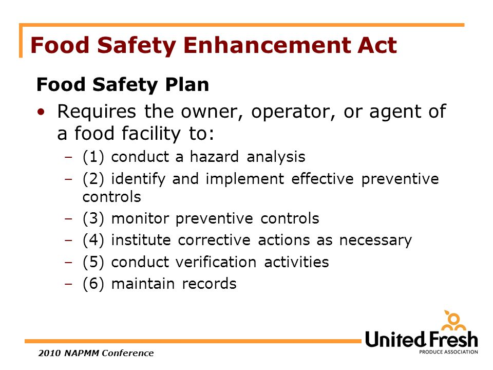 2010 NAPMM Conference Food Safety Enhancement Act Food Safety Plan Requires the owner, operator, or agent of a food facility to: –(1) conduct a hazard analysis –(2) identify and implement effective preventive controls –(3) monitor preventive controls –(4) institute corrective actions as necessary –(5) conduct verification activities –(6) maintain records