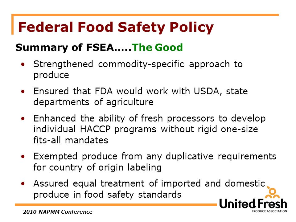 2010 NAPMM Conference Federal Food Safety Policy Summary of FSEA…..The Good Strengthened commodity-specific approach to produce Ensured that FDA would work with USDA, state departments of agriculture Enhanced the ability of fresh processors to develop individual HACCP programs without rigid one-size fits-all mandates Exempted produce from any duplicative requirements for country of origin labeling Assured equal treatment of imported and domestic produce in food safety standards