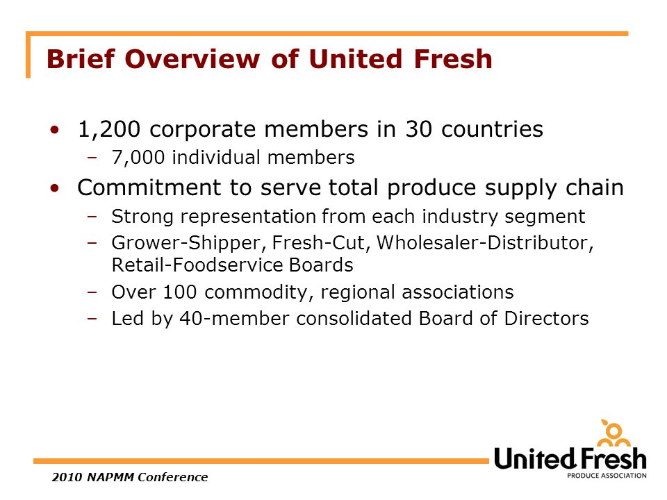2010 NAPMM Conference Brief Overview of United Fresh 1,200 corporate members in 30 countries –7,000 individual members Commitment to serve total produce supply chain –Strong representation from each industry segment –Grower-Shipper, Fresh-Cut, Wholesaler-Distributor, Retail-Foodservice Boards –Over 100 commodity, regional associations –Led by 40-member consolidated Board of Directors