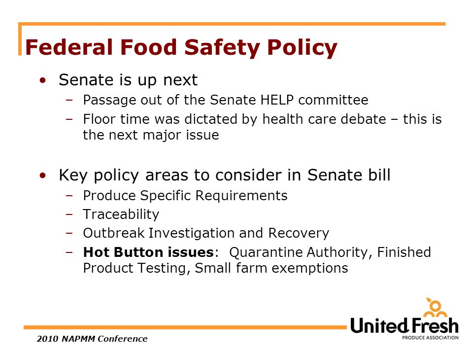 2010 NAPMM Conference Federal Food Safety Policy Senate is up next –Passage out of the Senate HELP committee –Floor time was dictated by health care debate – this is the next major issue Key policy areas to consider in Senate bill –Produce Specific Requirements –Traceability –Outbreak Investigation and Recovery –Hot Button issues: Quarantine Authority, Finished Product Testing, Small farm exemptions