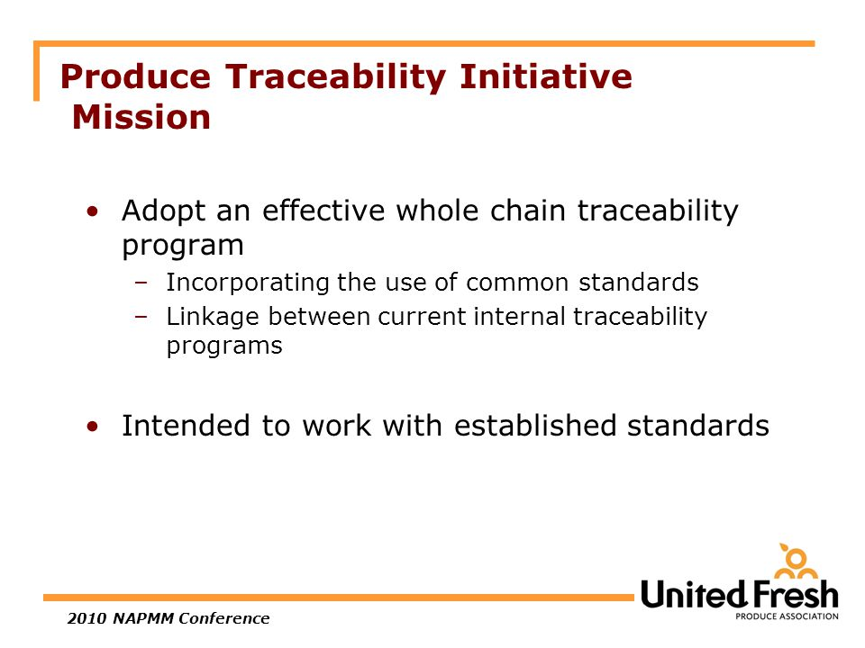 2010 NAPMM Conference Produce Traceability Initiative Mission Adopt an effective whole chain traceability program –Incorporating the use of common standards –Linkage between current internal traceability programs Intended to work with established standards