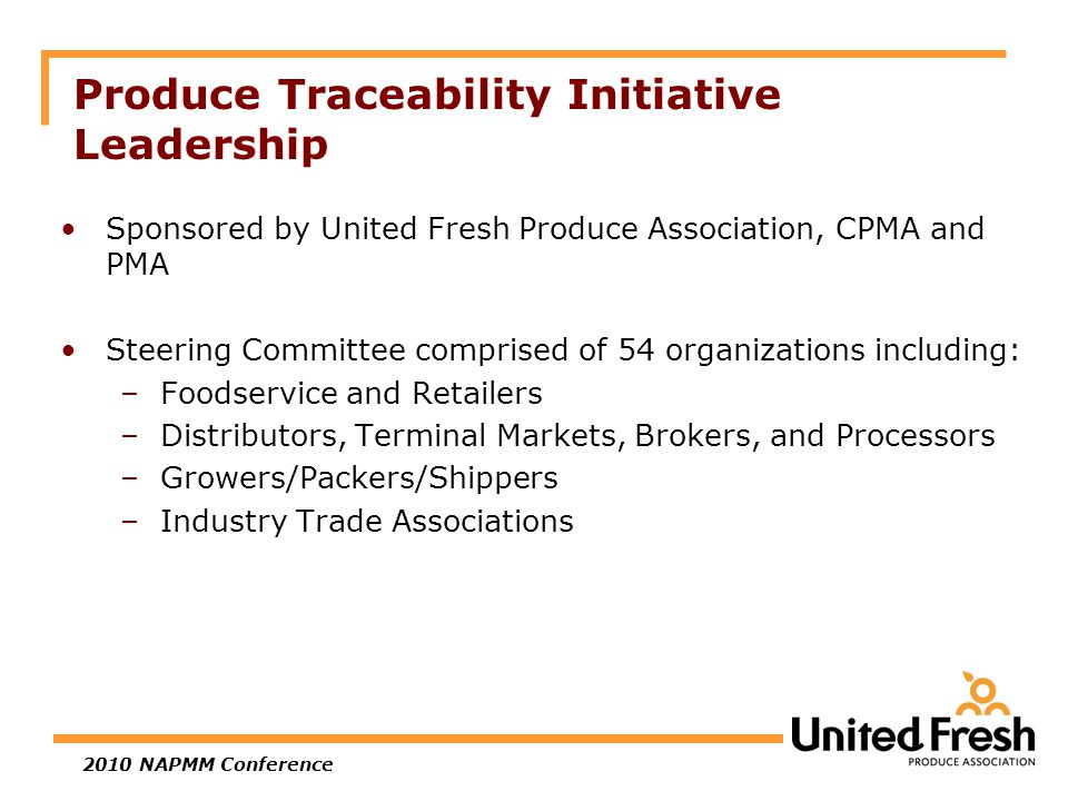 2010 NAPMM Conference Produce Traceability Initiative Leadership Sponsored by United Fresh Produce Association, CPMA and PMA Steering Committee comprised of 54 organizations including: –Foodservice and Retailers –Distributors, Terminal Markets, Brokers, and Processors –Growers/Packers/Shippers –Industry Trade Associations