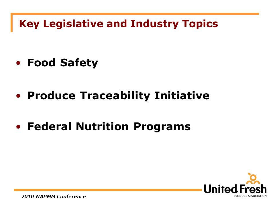 2010 NAPMM Conference What's Coming: Food Safety Legislation and Regulation Action in Congress and White House –Prepare most comprehensive overhaul of food safety laws in 70 years Regulatory action more aggressive –GAPs in spotlight has driven industry development of guidance documents on leafy greens, melons and tomatoes –Traceability programs will be a fundamental part of any food safety legislation Industry must work together and not have competing and conflicting views