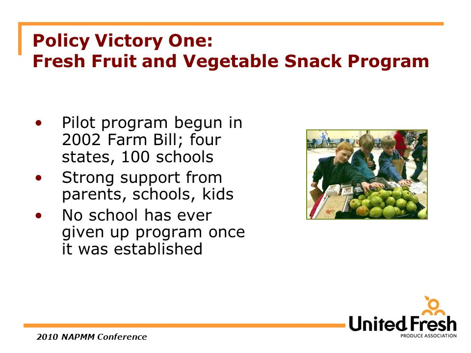 2010 NAPMM Conference Policy Victory One: Fresh Fruit and Vegetable Snack Program Pilot program begun in 2002 Farm Bill; four states, 100 schools Strong support from parents, schools, kids No school has ever given up program once it was established