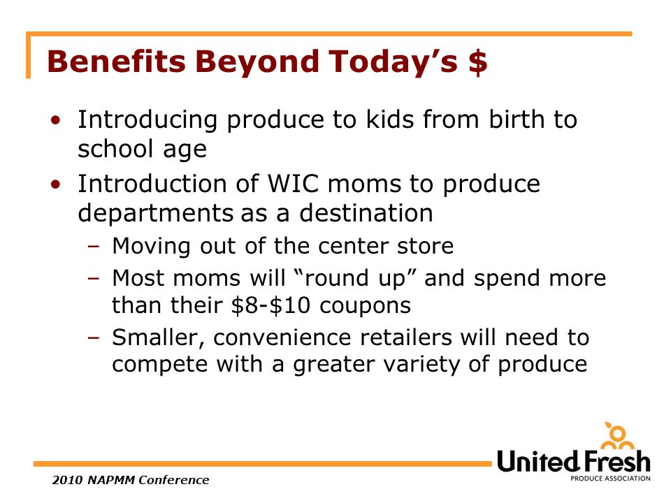 2010 NAPMM Conference Benefits Beyond Today's $ Introducing produce to kids from birth to school age Introduction of WIC moms to produce departments as a destination –Moving out of the center store –Most moms will round up and spend more than their $8-$10 coupons –Smaller, convenience retailers will need to compete with a greater variety of produce