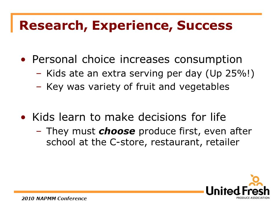 2010 NAPMM Conference Research, Experience, Success Personal choice increases consumption –Kids ate an extra serving per day (Up 25%!) –Key was variety of fruit and vegetables Kids learn to make decisions for life –They must choose produce first, even after school at the C-store, restaurant, retailer