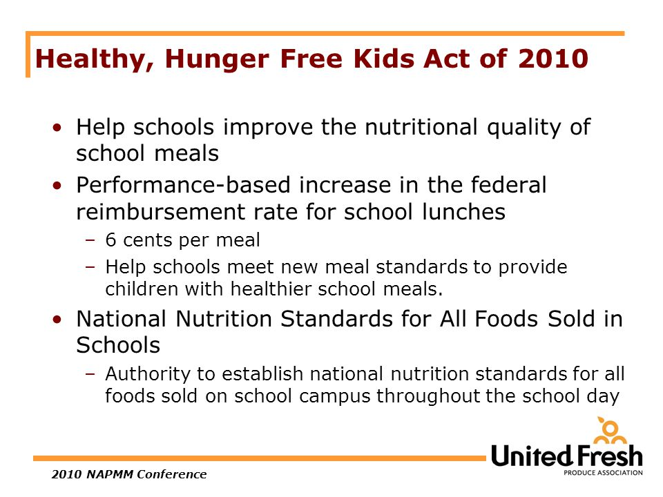 2010 NAPMM Conference Healthy, Hunger Free Kids Act of 2010 Help schools improve the nutritional quality of school meals Performance-based increase in the federal reimbursement rate for school lunches –6 cents per meal –Help schools meet new meal standards to provide children with healthier school meals.