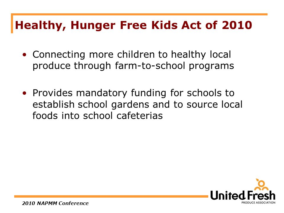 2010 NAPMM Conference Healthy, Hunger Free Kids Act of 2010 Connecting more children to healthy local produce through farm-to-school programs Provides mandatory funding for schools to establish school gardens and to source local foods into school cafeterias