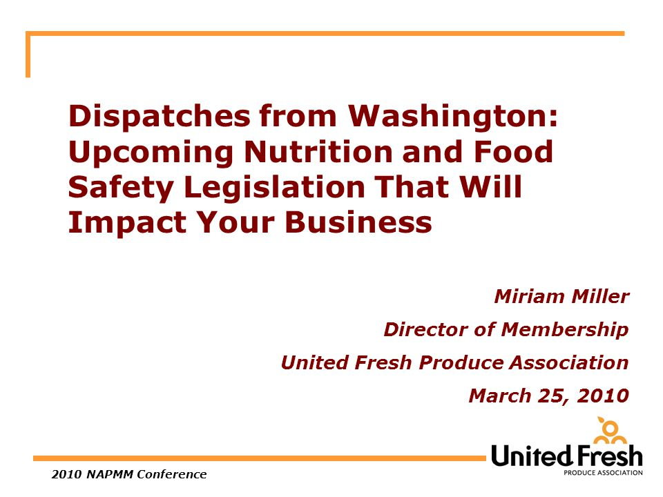 2010 NAPMM Conference Dispatches from Washington: Upcoming Nutrition and Food Safety Legislation That Will Impact Your Business Miriam Miller Director of Membership United Fresh Produce Association March 25, 2010