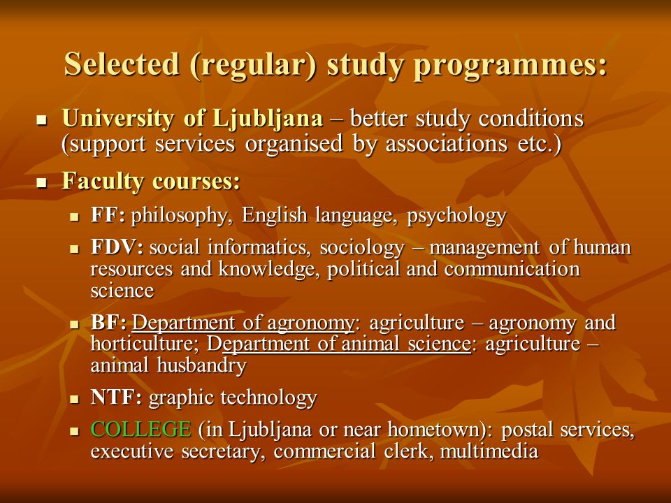 Selected (regular) study programmes: University of Ljubljana – better study conditions (support services organised by associations etc.) University of Ljubljana – better study conditions (support services organised by associations etc.) Faculty courses: Faculty courses: FF: philosophy, English language, psychology FF: philosophy, English language, psychology FDV: social informatics, sociology – management of human resources and knowledge, political and communication science FDV: social informatics, sociology – management of human resources and knowledge, political and communication science BF: Department of agronomy: agriculture – agronomy and horticulture; Department of animal science: agriculture – animal husbandry BF: Department of agronomy: agriculture – agronomy and horticulture; Department of animal science: agriculture – animal husbandry NTF: graphic technology NTF: graphic technology COLLEGE (in Ljubljana or near hometown): postal services, executive secretary, commercial clerk, multimedia COLLEGE (in Ljubljana or near hometown): postal services, executive secretary, commercial clerk, multimedia