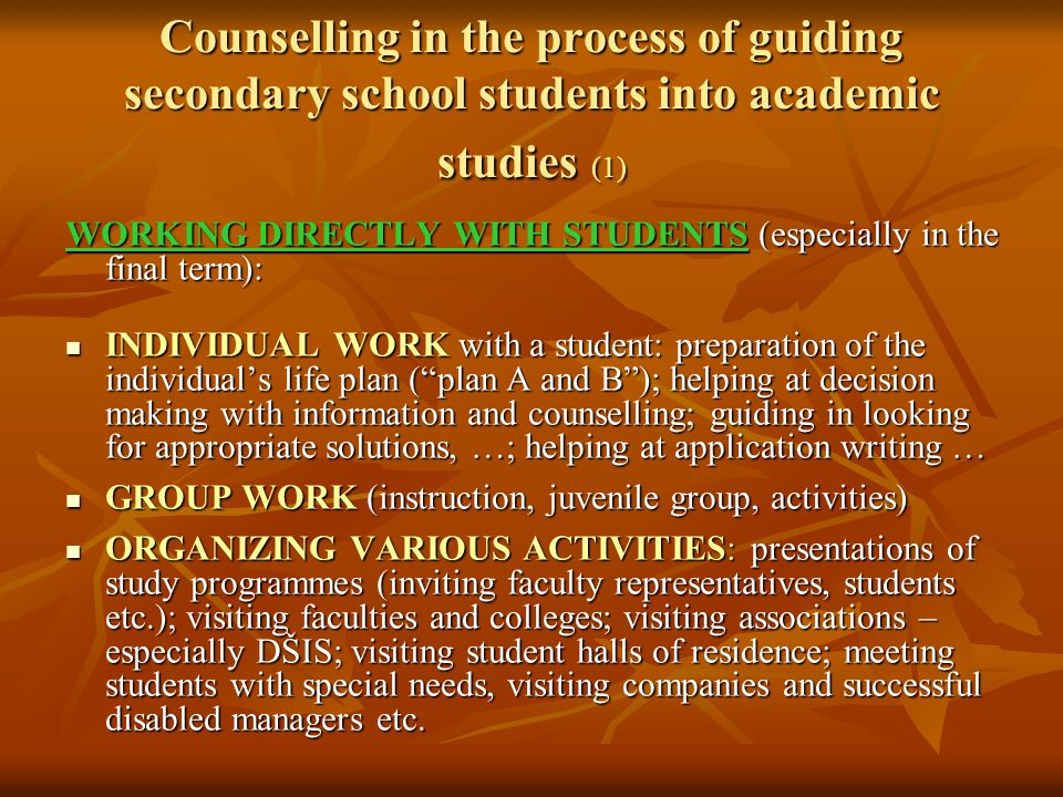 Counselling in the process of guiding secondary school students into academic studies (1) WORKING DIRECTLY WITH STUDENTS (especially in the final term): INDIVIDUAL WORK with a student: preparation of the individual's life plan ( plan A and B ); helping at decision making with information and counselling; guiding in looking for appropriate solutions, …; helping at application writing … INDIVIDUAL WORK with a student: preparation of the individual's life plan ( plan A and B ); helping at decision making with information and counselling; guiding in looking for appropriate solutions, …; helping at application writing … GROUP WORK (instruction, juvenile group, activities) GROUP WORK (instruction, juvenile group, activities) ORGANIZING VARIOUS ACTIVITIES: presentations of study programmes (inviting faculty representatives, students etc.); visiting faculties and colleges; visiting associations – especially DŠIS; visiting student halls of residence; meeting students with special needs, visiting companies and successful disabled managers etc.