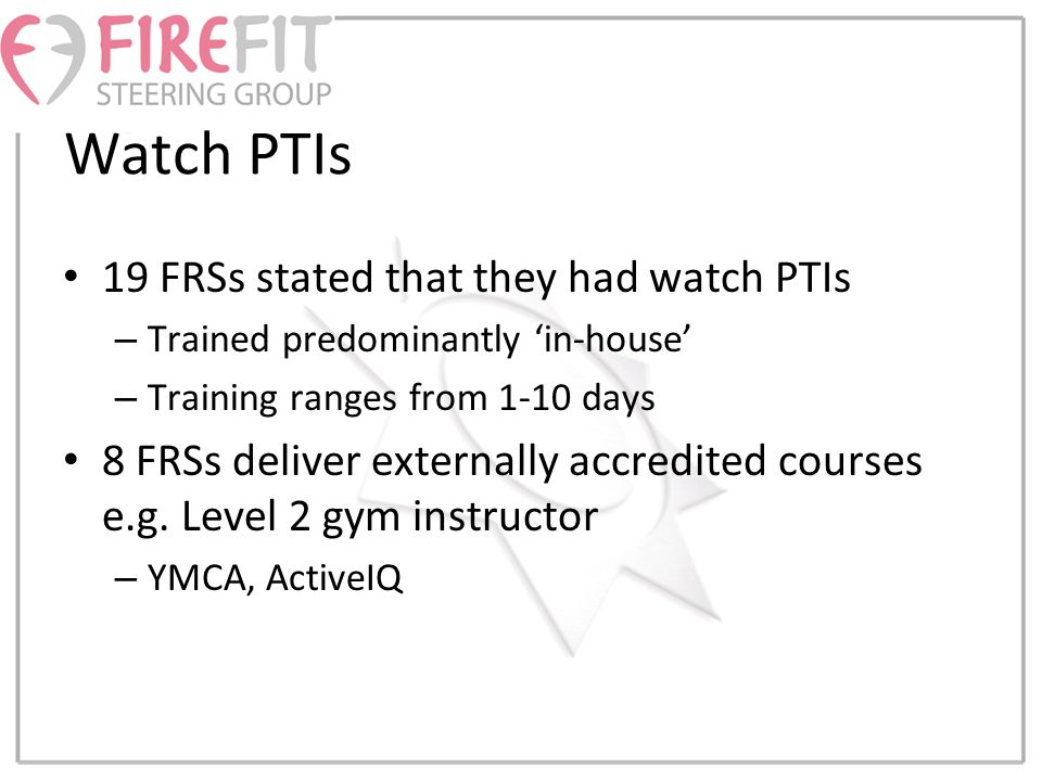 Watch PTIs 19 FRSs stated that they had watch PTIs – Trained predominantly 'in-house' – Training ranges from 1-10 days 8 FRSs deliver externally accredited courses e.g.