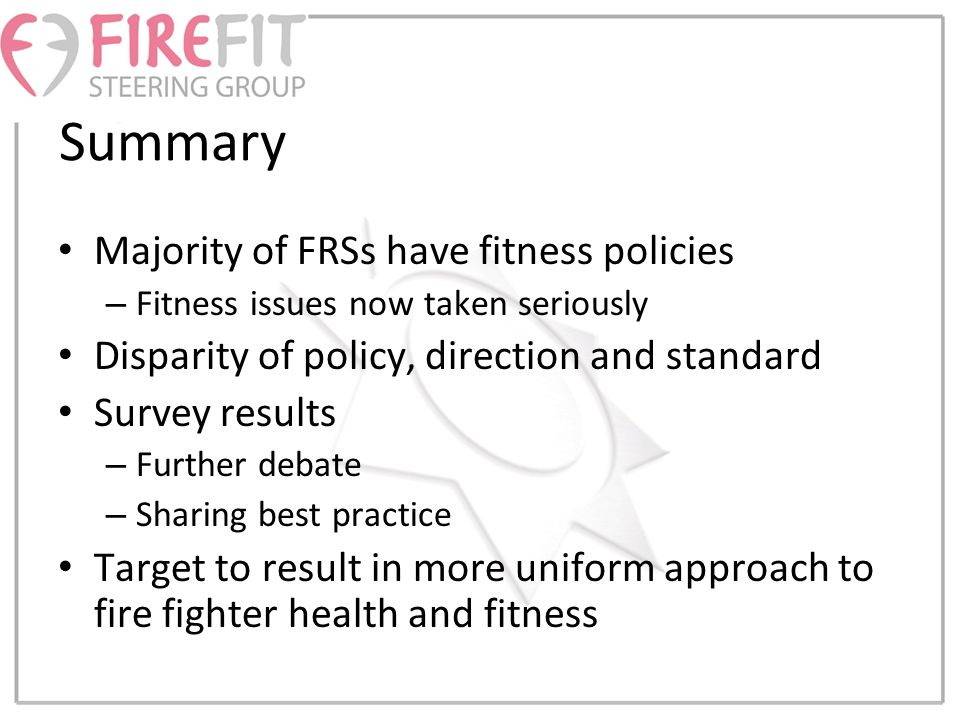 Summary Majority of FRSs have fitness policies – Fitness issues now taken seriously Disparity of policy, direction and standard Survey results – Further debate – Sharing best practice Target to result in more uniform approach to fire fighter health and fitness