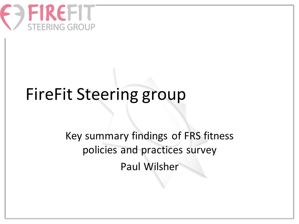 FireFit Steering group Key summary findings of FRS fitness policies and practices survey Paul Wilsher