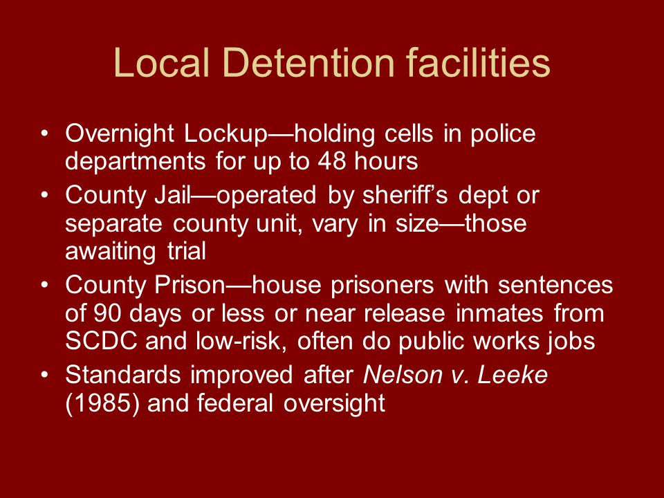 Local Detention facilities Overnight Lockup—holding cells in police departments for up to 48 hours County Jail—operated by sheriff's dept or separate county unit, vary in size—those awaiting trial County Prison—house prisoners with sentences of 90 days or less or near release inmates from SCDC and low-risk, often do public works jobs Standards improved after Nelson v.