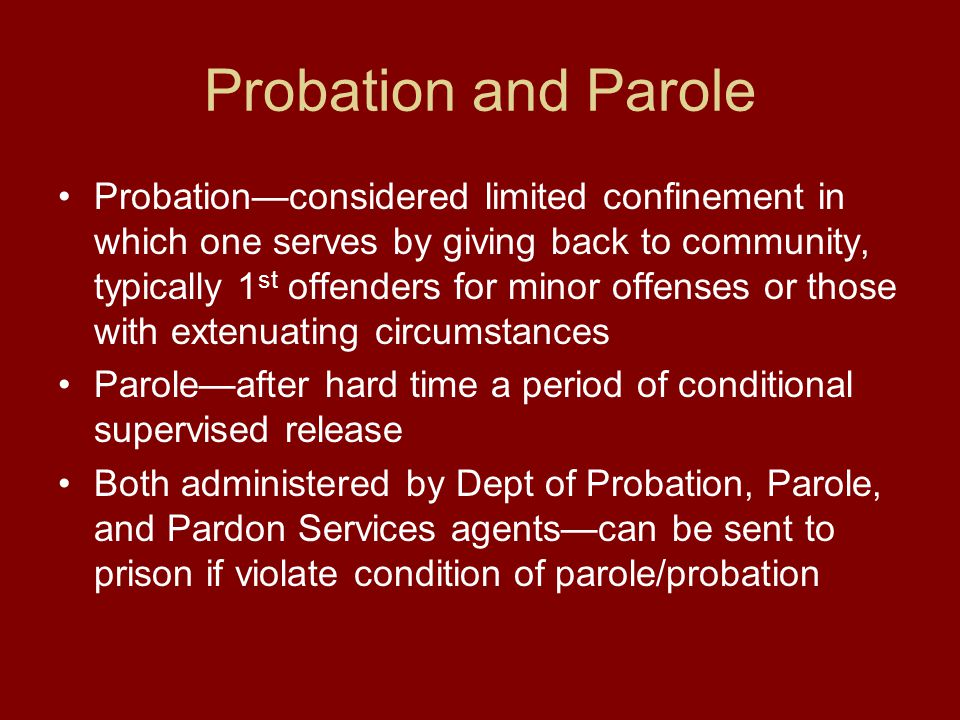 Probation and Parole Probation—considered limited confinement in which one serves by giving back to community, typically 1 st offenders for minor offenses or those with extenuating circumstances Parole—after hard time a period of conditional supervised release Both administered by Dept of Probation, Parole, and Pardon Services agents—can be sent to prison if violate condition of parole/probation