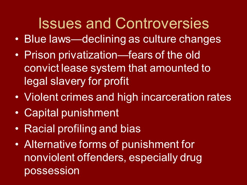 Issues and Controversies Blue laws—declining as culture changes Prison privatization—fears of the old convict lease system that amounted to legal slav