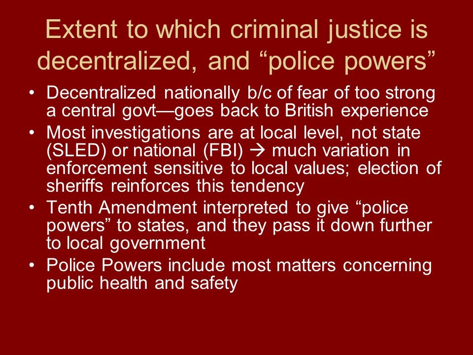 Extent to which criminal justice is decentralized, and police powers Decentralized nationally b/c of fear of too strong a central govt—goes back to British experience Most investigations are at local level, not state (SLED) or national (FBI)  much variation in enforcement sensitive to local values; election of sheriffs reinforces this tendency Tenth Amendment interpreted to give police powers to states, and they pass it down further to local government Police Powers include most matters concerning public health and safety
