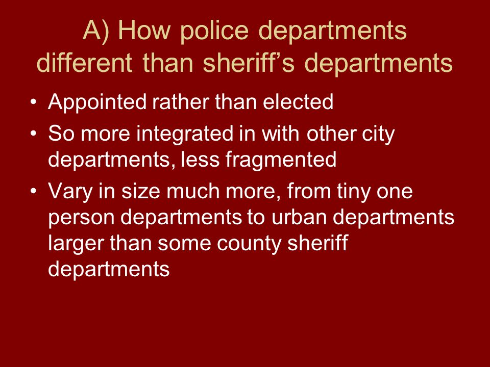 A) How police departments different than sheriff's departments Appointed rather than elected So more integrated in with other city departments, less fragmented Vary in size much more, from tiny one person departments to urban departments larger than some county sheriff departments
