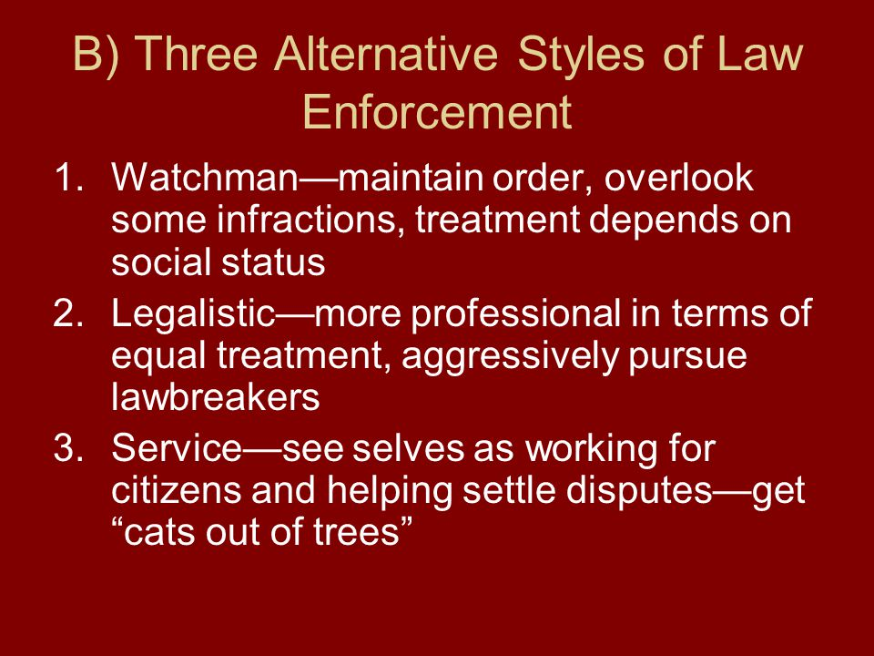 B) Three Alternative Styles of Law Enforcement 1.Watchman—maintain order, overlook some infractions, treatment depends on social status 2.Legalistic—more professional in terms of equal treatment, aggressively pursue lawbreakers 3.Service—see selves as working for citizens and helping settle disputes—get cats out of trees