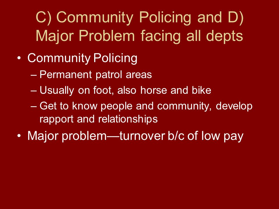 C) Community Policing and D) Major Problem facing all depts Community Policing –Permanent patrol areas –Usually on foot, also horse and bike –Get to know people and community, develop rapport and relationships Major problem—turnover b/c of low pay