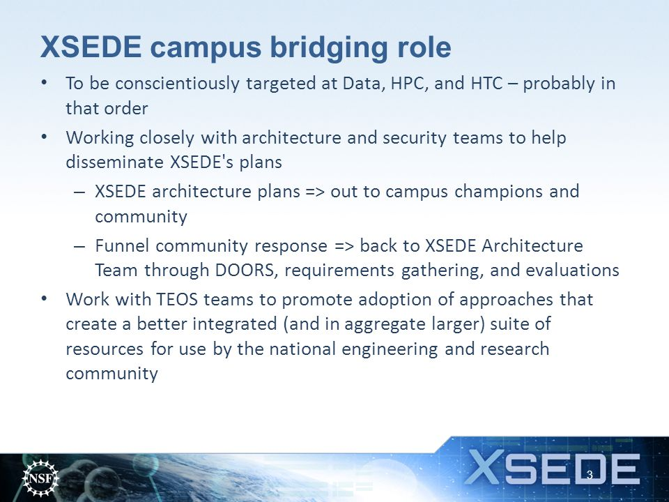 XSEDE campus bridging role To be conscientiously targeted at Data, HPC, and HTC – probably in that order Working closely with architecture and security teams to help disseminate XSEDE s plans – XSEDE architecture plans => out to campus champions and community – Funnel community response => back to XSEDE Architecture Team through DOORS, requirements gathering, and evaluations Work with TEOS teams to promote adoption of approaches that create a better integrated (and in aggregate larger) suite of resources for use by the national engineering and research community 3