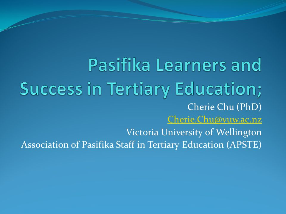 Cherie Chu (PhD) Cherie.Chu@vuw.ac.nz Victoria University of Wellington Association of Pasifika Staff in Tertiary Education (APSTE)