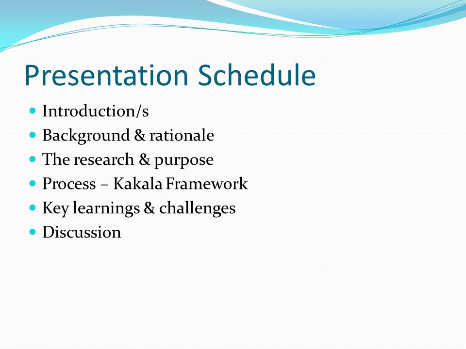Presentation Schedule Introduction/s Background & rationale The research & purpose Process – Kakala Framework Key learnings & challenges Discussion