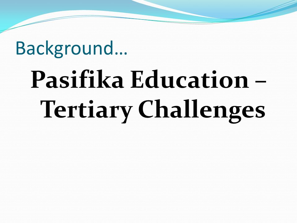 Background… Pasifika Education – Tertiary Challenges