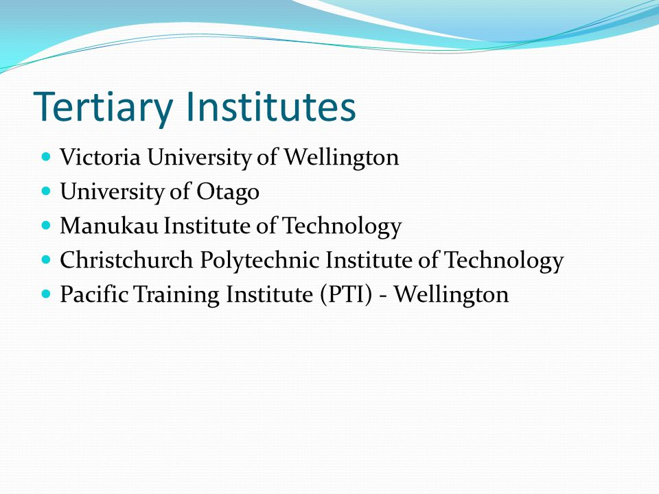 Tertiary Institutes Victoria University of Wellington University of Otago Manukau Institute of Technology Christchurch Polytechnic Institute of Technology Pacific Training Institute (PTI) - Wellington