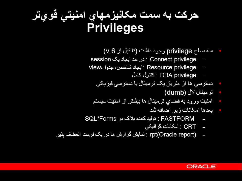 Oracle8i Advanced Security Features  جايگزين Oracle Advanced Networking Option  پشتيباني از ابزارهاي Authentication – SSL (Secure Sockets Layer)  Authentication  Data encryption  Data integrity – RADIUS (Remote Authentication Dial-In User Service)  Token card, Smart card – Kerberos and CyberSpace  Single sign-on  Database link authentications