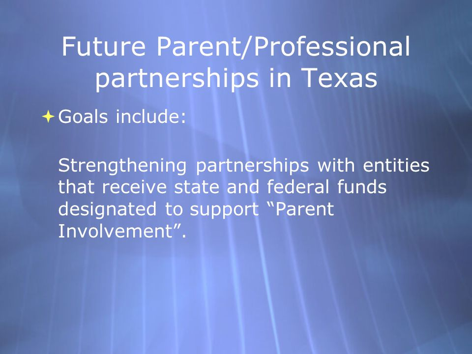 Future Parent/Professional partnerships in Texas  Goals include: Strengthening partnerships with entities that receive state and federal funds designated to support Parent Involvement .
