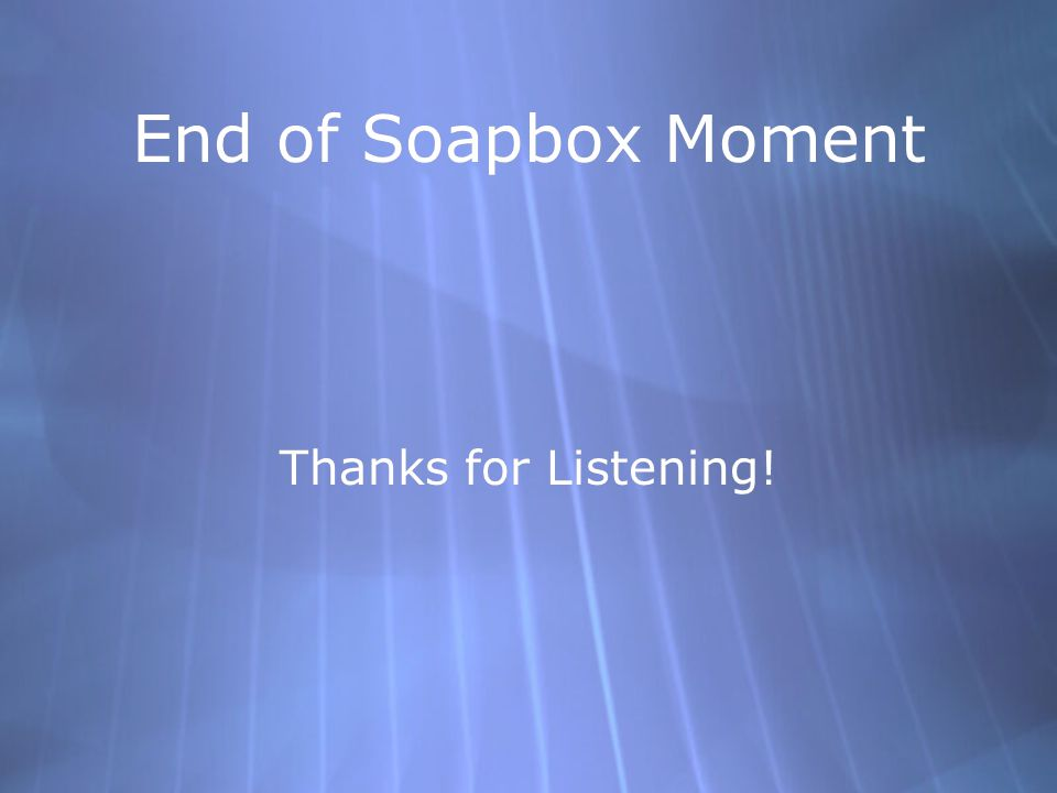 End of Soapbox Moment Thanks for Listening!