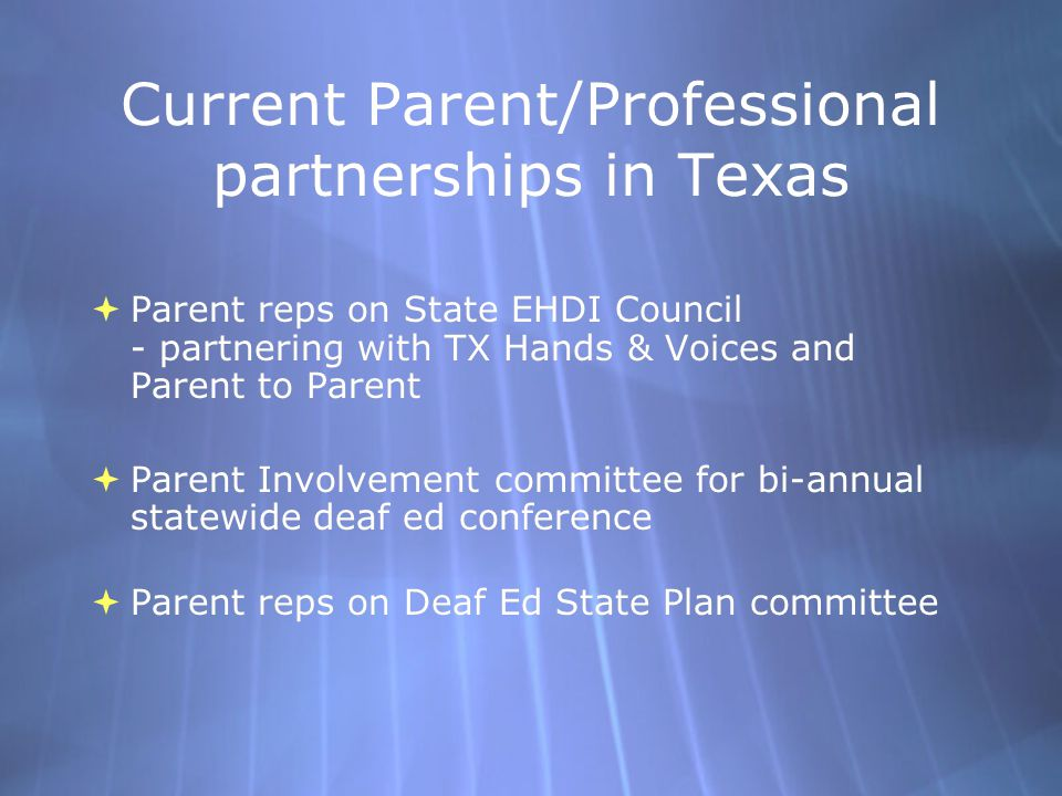 Current Parent/Professional partnerships in Texas  Parent reps on State EHDI Council - partnering with TX Hands & Voices and Parent to Parent  Parent Involvement committee for bi-annual statewide deaf ed conference  Parent reps on Deaf Ed State Plan committee  Parent reps on State EHDI Council - partnering with TX Hands & Voices and Parent to Parent  Parent Involvement committee for bi-annual statewide deaf ed conference  Parent reps on Deaf Ed State Plan committee