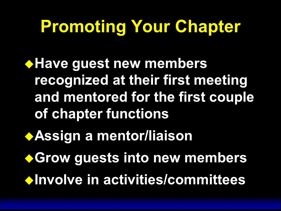 Promoting Your Chapter u Have guest new members recognized at their first meeting and mentored for the first couple of chapter functions u Assign a mentor/liaison u Grow guests into new members u Involve in activities/committees u Have guest new members recognized at their first meeting and mentored for the first couple of chapter functions u Assign a mentor/liaison u Grow guests into new members u Involve in activities/committees