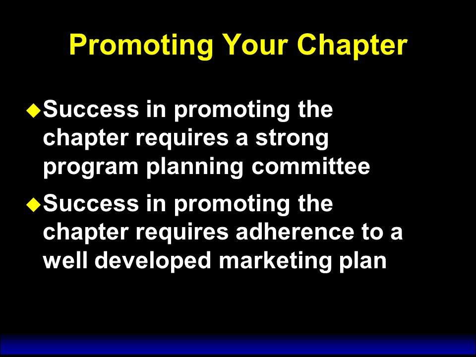 Promoting Your Chapter u Success in promoting the chapter requires a strong program planning committee u Success in promoting the chapter requires adherence to a well developed marketing plan u Success in promoting the chapter requires a strong program planning committee u Success in promoting the chapter requires adherence to a well developed marketing plan