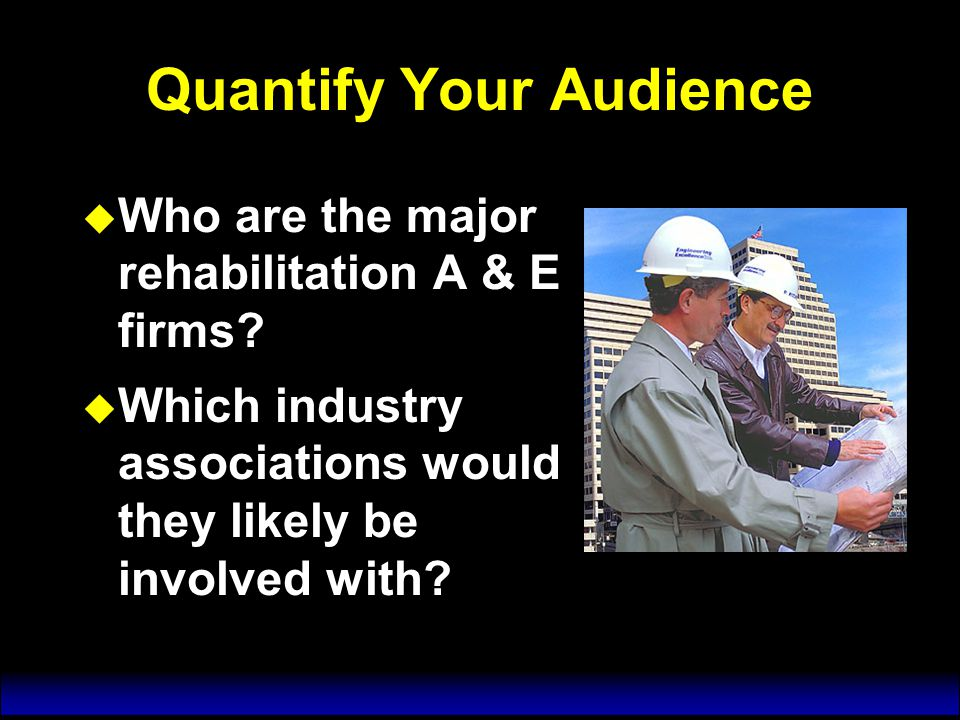 Quantify Your Audience u Who are the major rehabilitation A & E firms.