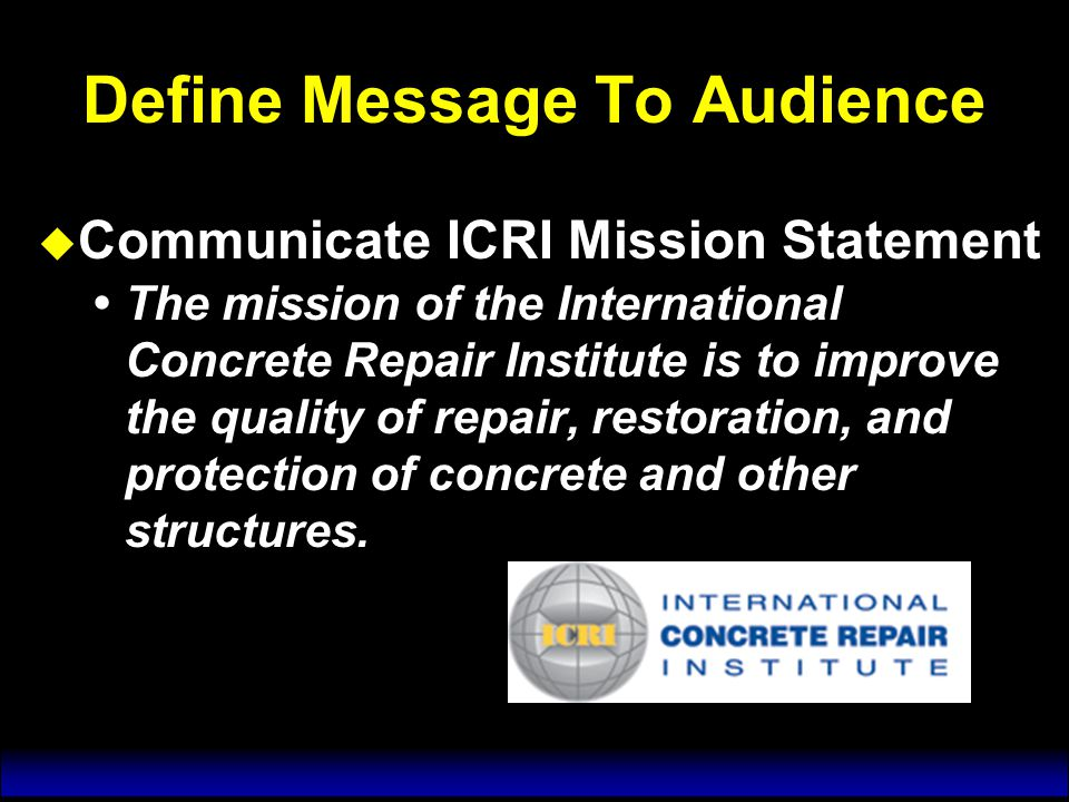 Define Message to Audience u Convey the relevancy of ICRI to:  Engineers  Architects  Property Managers  Building Engineers  Material Suppliers  Vendors  Contractors u Convey the relevancy of ICRI to:  Engineers  Architects  Property Managers  Building Engineers  Material Suppliers  Vendors  Contractors