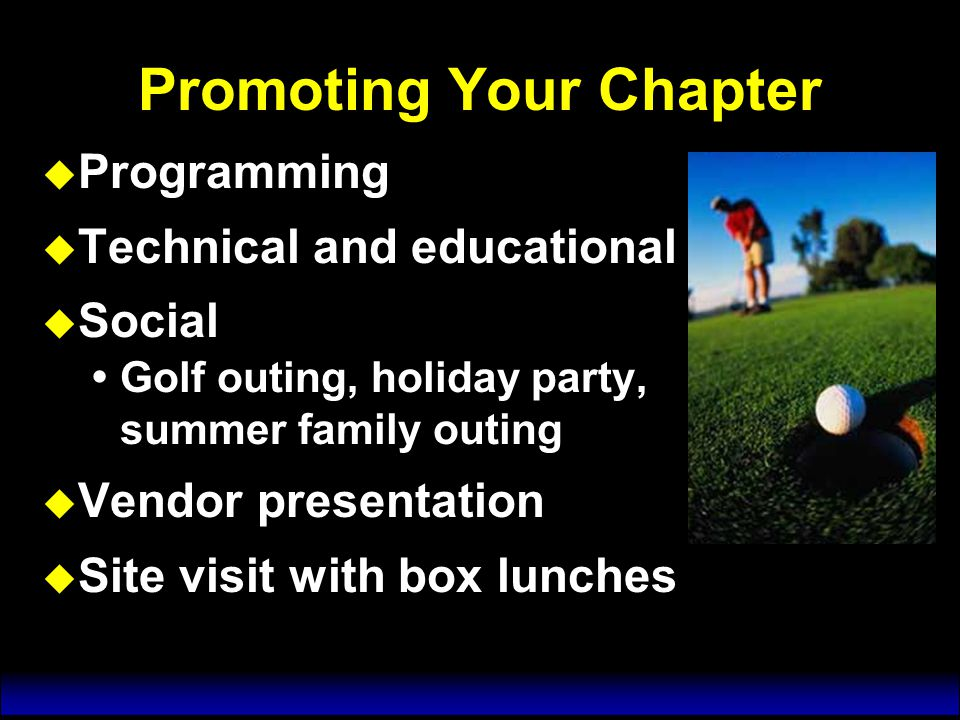 Promoting Your Chapter u Programming u Technical and educational u Social  Golf outing, holiday party, summer family outing u Vendor presentation u Site visit with box lunches u Programming u Technical and educational u Social  Golf outing, holiday party, summer family outing u Vendor presentation u Site visit with box lunches