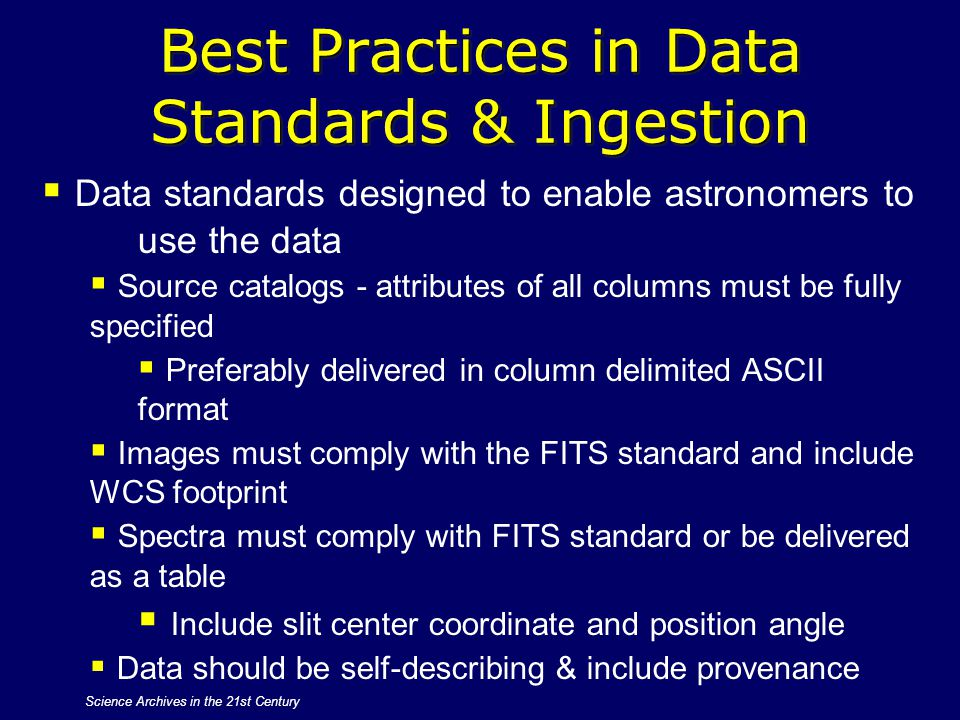 Science Archives in the 21st Century Best Practices in Data Standards & Ingestion  Data standards designed to enable astronomers to use the data  So