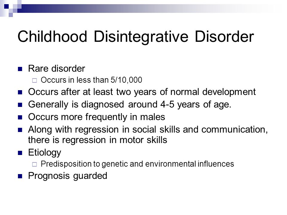 Childhood Disintegrative Disorder Rare disorder  Occurs in less than 5/10,000 Occurs after at least two years of normal development Generally is diagnosed around 4-5 years of age.