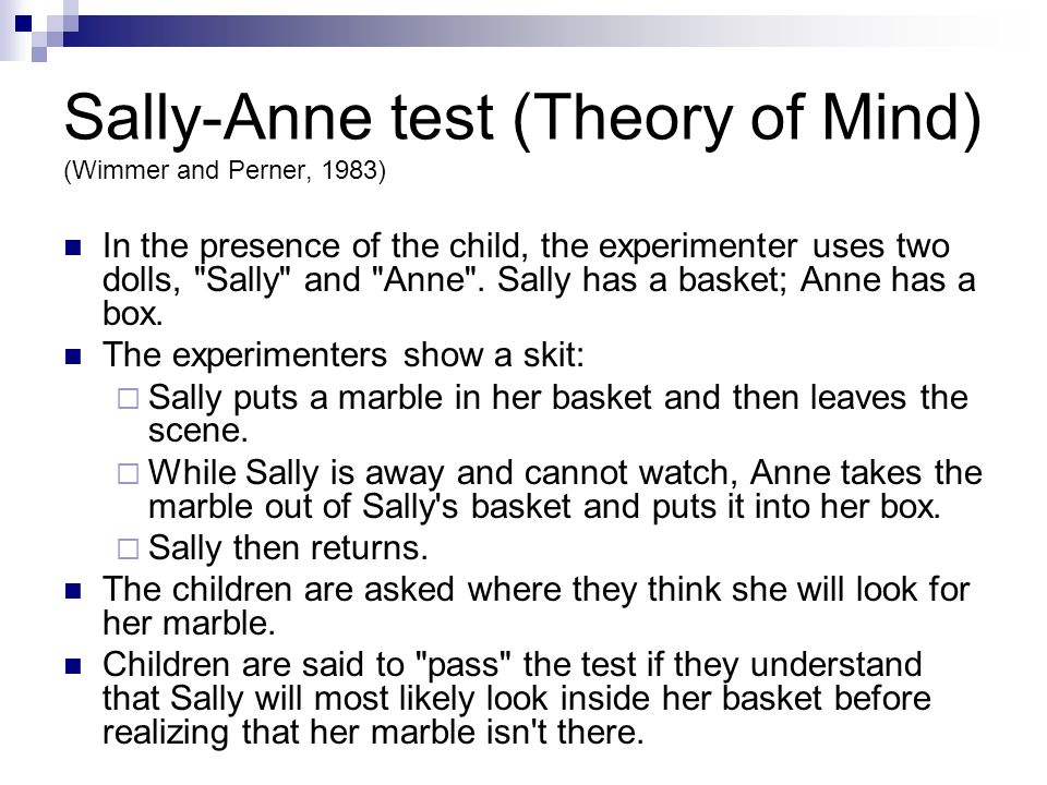 Sally-Anne test (Theory of Mind) (Wimmer and Perner, 1983) In the presence of the child, the experimenter uses two dolls, Sally and Anne .