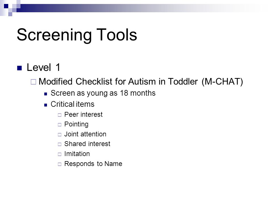 Screening Tools Level 1  Modified Checklist for Autism in Toddler (M-CHAT) Screen as young as 18 months Critical items  Peer interest  Pointing  Joint attention  Shared interest  Imitation  Responds to Name